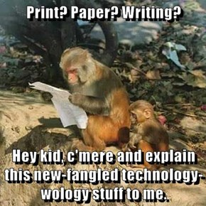 Print? Paper? Writing?  Hey kid, c'mere and explain this new-fangled technology-wology stuff to me.