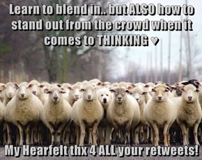 Learn to blend in.. but ALSO how to stand out from the crowd when it comes to THINKING ♥   My Hearfelt thx 4 ALL your retweets!
