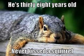 He's thirty eight years old  Never kissed a squirrel