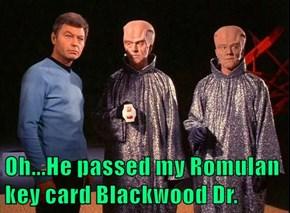 Oh...He passed my Romulan key card Blackwood Dr.
