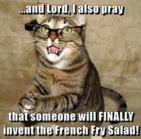 ...and Lord, I also pray  that someone will FINALLY invent the French Fry Salad!