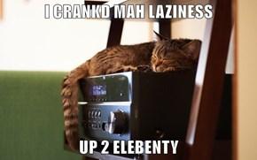 I CRANKD MAH LAZINESS  UP 2 ELEBENTY