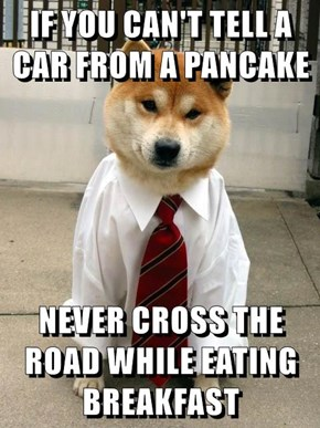 IF YOU CAN'T TELL A CAR FROM A PANCAKE  NEVER CROSS THE ROAD WHILE EATING BREAKFAST