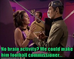 No brain activity? We could make him football commissioner...