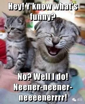 Hey! Y'know what's funny?  No? Well I do!                   Neener-neener-neeeenerrrr!