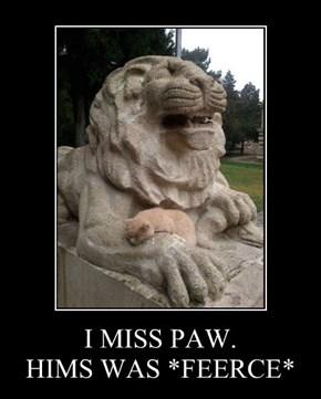 I MISS PAW. HIMS WAS *FEERCE*