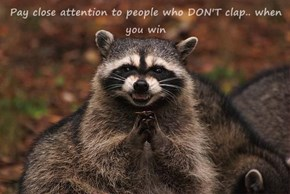 Pay close attention to people who DON'T clap.. when you win