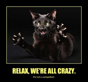 RELAX, WE'RE ALL CRAZY.