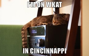 I'M ON WKAT              IN CINCINNAPPI