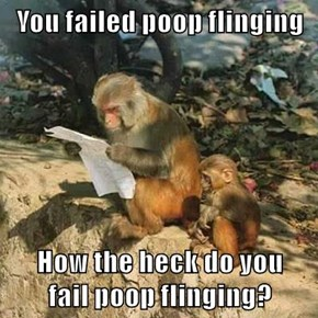 You failed poop flinging  How the heck do you                      fail poop flinging?