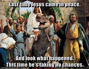 Last time Jesus came in peace.  And look what happened.                            This time he's taking no chances.