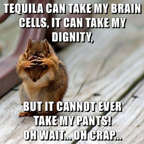 TEQUILA CAN TAKE MY BRAIN CELLS, IT CAN TAKE MY DIGNITY,  BUT IT CANNOT EVER                   TAKE MY PANTS!                                         OH WAIT... OH CRAP...