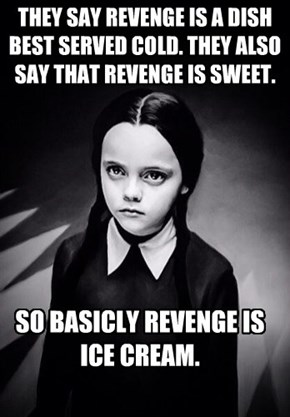 THEY SAY REVENGE IS A DISH BEST SERVED COLD. THEY ALSO SAY THAT REVENGE IS SWEET.