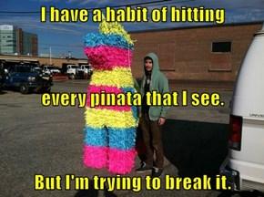 I have a habit of hitting every pinata that I see. But I'm trying to break it.