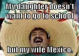 My daughter doesn't want to go to school  but my wife Mexico.