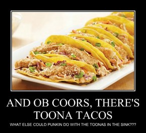 AND OB COORS, THERE'S TOONA TACOS