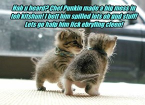Hab u heard? Chef Punkin made a big mess in teh kitshun! I bett him spilled lots ob gud stuff! Lets go halp him lick ebryfing cleen!