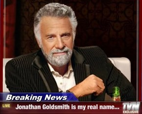 Breaking News -   Jonathan Goldsmith is my real name...