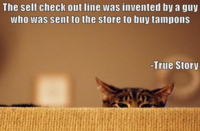 The self check out line was invented by a guy who was sent to the store to buy tampons -True Story