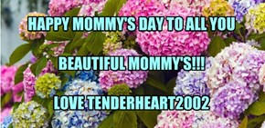 HAPPY MOMMY'S DAY TO ALL YOU   BEAUTIFUL MOMMY'S!!!  LOVE TENDERHEART2002