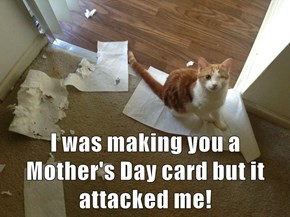 I was making you a Mother's Day card but it attacked me!