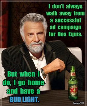I  don't  always  walk  away  from  a  successful  ad  campaign  for  Dos  Equis.
