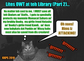Lites OWT at teh Library (Continued). As bwave Sekurity Kittie Nemo held hiz pozition in teh glass bowl, he sensed the menacing supernatural creature wer drawing ever CLOSER & wer poised to ATTACK!.. then teh monster POWNSED!
