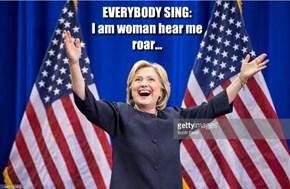 EVERYBODY SING: I am woman hear me roar...