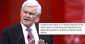 """Newt Gingrich Thinks """"London Has Fallen"""" Is a Sobering Warning, the Internet Thinks He's an Idiot"""