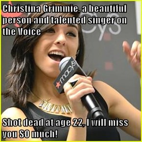 Christina Grimmie, a beautiful person and talented singer on the Voice  Shot dead at age 22, I will miss you SO much!