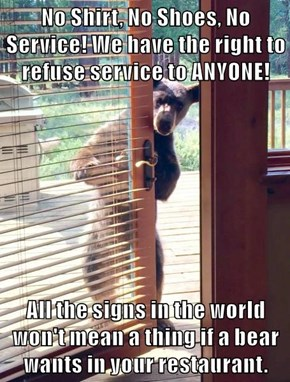 No Shirt, No Shoes, No Service! We have the right to refuse service to ANYONE!  All the signs in the world won't mean a thing if a bear wants in your restaurant.