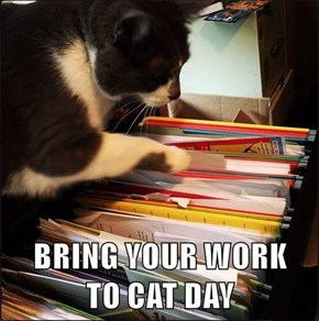 BRING YOUR WORK       TO CAT DAY