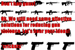 Don't ban guns! Ok. We still need some effective solutions for reducing gun violence. Let's hear your ideas! *crickets*