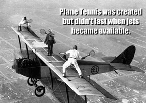 Plane Tennis was created but didn't last when jets became available.