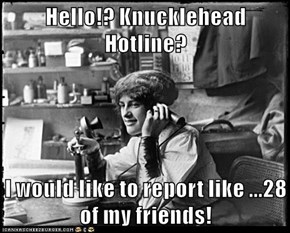 Hello!? Knucklehead Hotline?  I would like to report like ...28 of my friends!