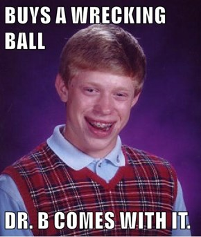 BUYS A WRECKING BALL  DR. B COMES WITH IT.