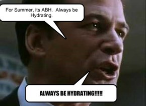 For Summer, its ABH.  Always be Hydrating.