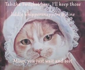 Tabitha Twitchet here, I'll keep those liddle whippersnappers in line   Missy, you just wait and see!