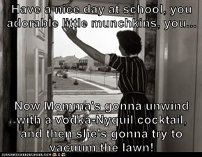 Have a nice day at school, you adorable little munchkins, you...  Now Momma's gonna unwind with a vodka-Nyquil cocktail,          and then she's gonna try to vacuum the lawn!