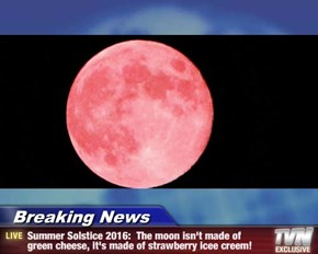 Breaking News - Summer Solstice 2016:  The moon isn't made of green cheese, it's made of strawberry icee creem!