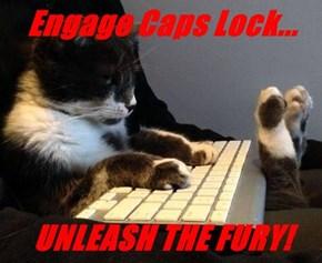 Engage Caps Lock...  UNLEASH THE FURY!