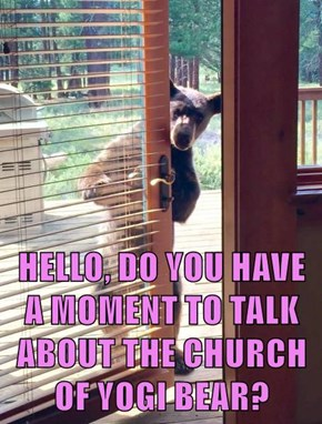 HELLO, DO YOU HAVE A MOMENT TO TALK ABOUT THE CHURCH OF YOGI BEAR?