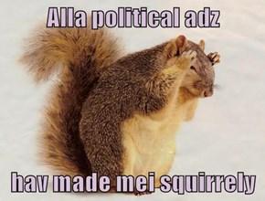 Alla political adz  hav made mei squirrely
