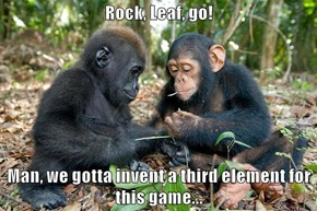 Rock, Leaf, go!   Man, we gotta invent a third element for this game...