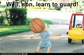 Well, son, learn to guard!