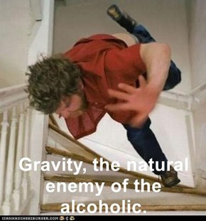 Gravity, the natural enemy of the alcoholic.