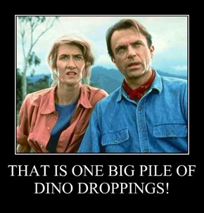 THAT IS ONE BIG PILE OF DINO DROPPINGS!