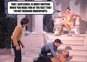 THAT, GENTLEMEN, IS WHAT HAPPENS WHEN YOU MAKE FUN OF THE FACT THAT I'M NOT WEARING UNDERPANTS.