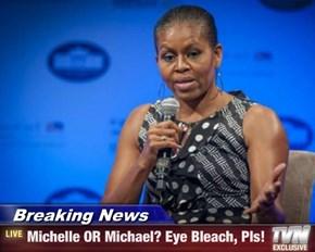 Breaking News - Michelle OR Michael? Eye Bleach, Pls!