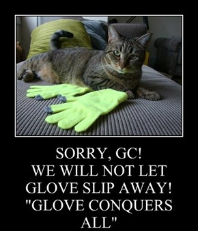 "SORRY, GC! WE WILL NOT LET GLOVE SLIP AWAY! ""GLOVE CONQUERS ALL"""